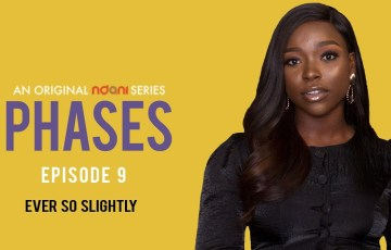WATCH EPISODE 9 OF NDANI TV'S PHASES 'Ever So Slightly'