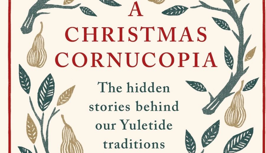 A Christmas Cornucopia - The Hidden Stories Behind Our Yuletide Traditions