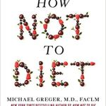 How Not to Diet: The Groundbreaking Science of Healthy, Permanent Weight Loss by Michael Greger M.D.