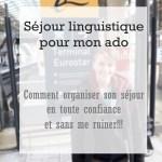 Séjour linguistique pour mon ado : Comment organiser son séjour en toute confiance et sans me ruiner.