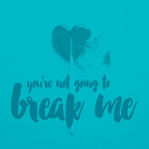 You're not going to break me