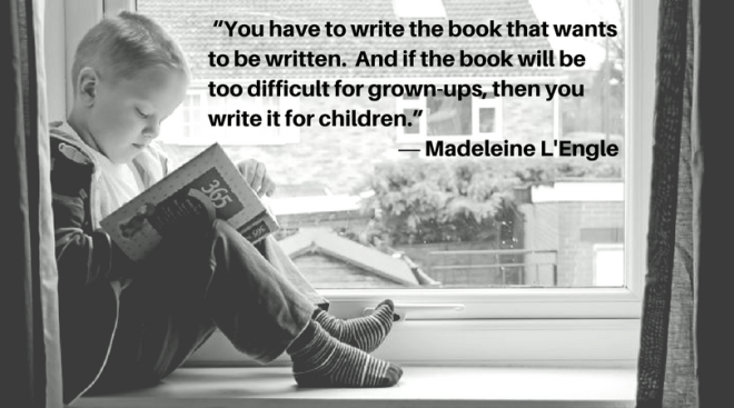 """""""You have to write the book that wants to be written. And if the book will be too difficult for grown-ups, then you write it for children."""" ― Madeleine L'Engle"""