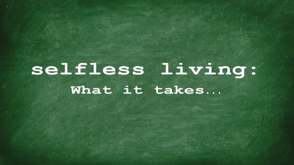 Selfless Living: What it takes...