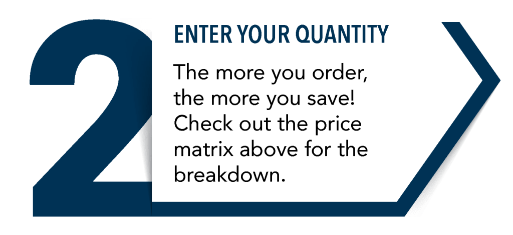 Step 2: Enter your quantity... The more you order, the more you save! Check out the price matrix above for the breakdown.