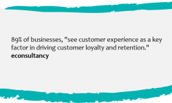 """• 89% of businesses, """"see customer experience as a key factor in driving customer loyalty and retention."""" econsultancy"""