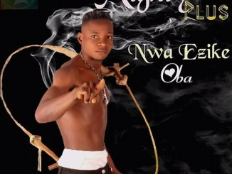 Download Mighty Plus Nwa Ezike Oba Mp3