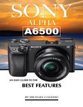SONY ALPHA A6500: An Easy Guide to the Best Features