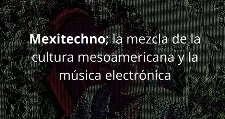 Mexitechno; la mezcla de la cultura mesoamericana y la música electrónica