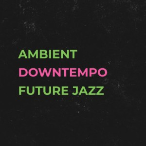 Ambient / Downtempo / Future Jazz