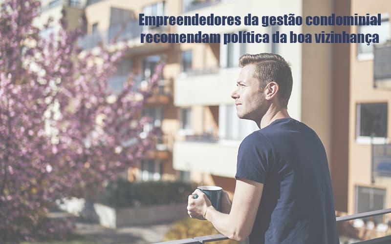 Empreendedores Da Gestao Condominial Recomendam Politica Da Boa Vizinhanca - Cysne Administradora de bens e Condomínios