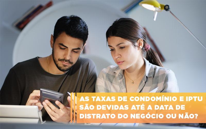 As Taxas De Condominio E Iptu Sao Devidas Ate A Data De Distrato Do Negocio Ou Nao - Cysne Administradora de bens e Condomínios
