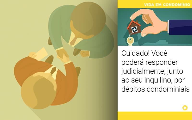Cuidado Voce Podera Responder Judicialmente Junto Ao Seu Inquilino Por Debitos Condominiais - Cysne Administradora de bens e Condomínios