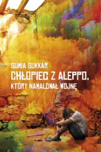"""Okładka książki """"Chłopiec z Aleppo, który namalował wojnę"""". Przedstawia siedzącego chłopca chowającego głowę między kolanami na tle murów pokrytych farbami o różnych barwach."""