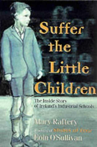 Suffer The Little Children: The Inside Story Of Ireland's Industrial Schools