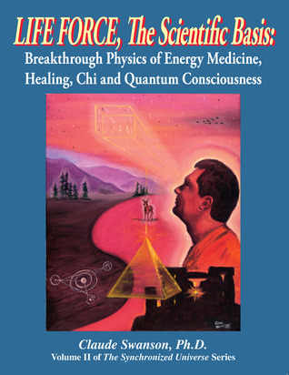 Life Force, the Scientific Basis: Volume 2 of the Synchronized Universe Life Force, the Scientific Basis: Volume 2 of the Synchronized Universe