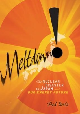 Meltdown!: The Nuclear Disaster in Japan and Our Energy ...