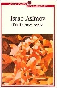 Isaac Asimov - Tutti i miei Robot