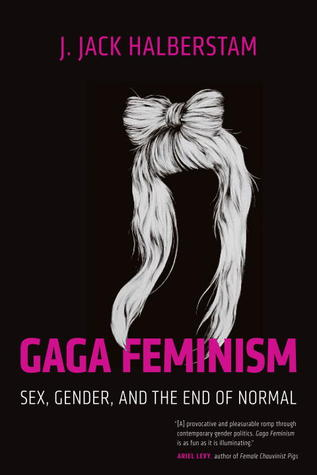 Gaga feminism : sex, gender, and the end of normal / J. Jack Halberstam