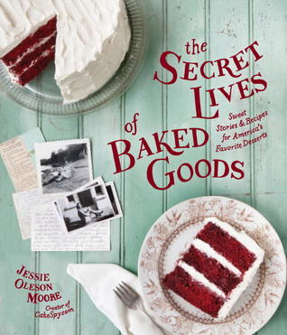 The Secret Lives of Baked Goods: Sweet Stories & Recipes for America's Favorite Desserts