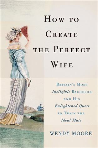How to Create the Perfect Wife: Britain's Most Ineligible Bachelor and his Enlightened Quest to Train the Ideal Mate by Wendy Moore