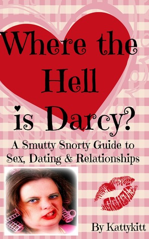 Where the Hell is Darcy? A Smutty Snorty Guide to Sex, Dating & Relationships