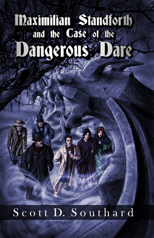 Maximilian Standforth and the Case of the Dangerous Dare by Scott D. Southard