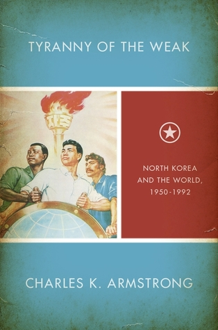 Tyranny of the Weak: North Korea and the World, 1950-1992