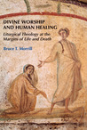 Divine Worship and Human Healing: Liturgical Theology at the Margins of Life and Death