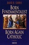 Born Fundamentalist Born Again Catholic