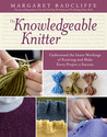 The Knowledgeable Knitter: From Planning Your Project to Fitting and Finishing, All You Need to Know to Unlock Your Knitting Potential