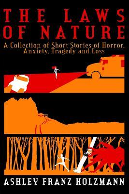 The Laws of Nature: A Collection of Short Stories of Horror, Anxiety, Tragedy and Loss by Ashley Franz Holzmann | Featured Book of the Day | wearewordnerds.com