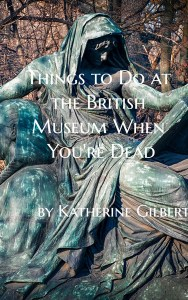 Things to Do at the British Museum When You're Dead by Katherine Gilbert