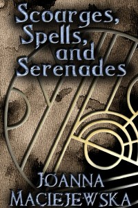 Scourges, Spells, and Serenades by Joanna Maciejewska