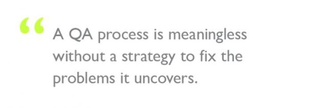 """Quote: """"A QA process is meaningless without a strategy to fix the problems it uncovers."""""""
