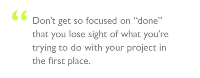 """Quote: """"Don't get so focused on """"done"""" that you lose sight of what you're trying to do with your project in the first place."""""""