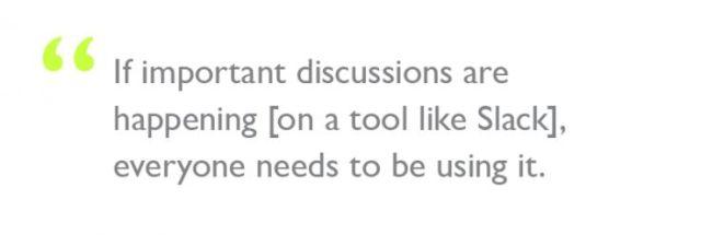 """Quote: """"If important discussions are happening [on a tool like Slack], everyone needs to be using it."""""""