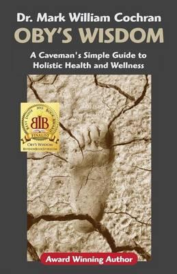 Oby's Wisdom! a Caveman's Simple Guide to Holistic Health ...