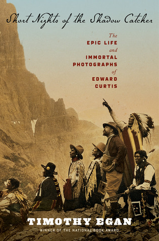 Short Nights of the Shadow Catcher: The Epic Life and Immortal Photographs of Edward Curtis by Timothy Egan