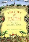 Gift Of Faith: Tending the Spiritual Lives of Children