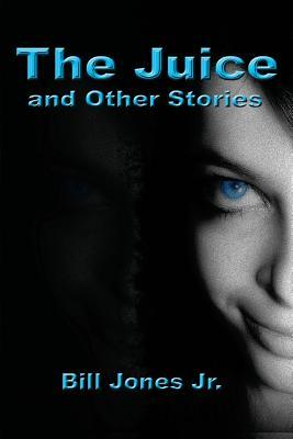 The Juice and Other Stories by Bill Jones Jr.