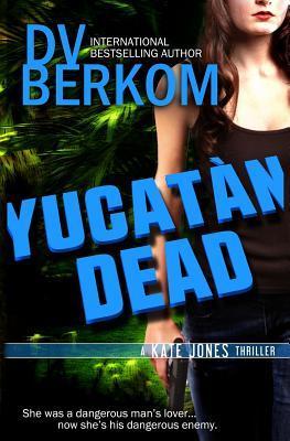 Yucatan Dead by D.V. Berkom