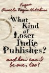 What Kind of Loser Indie Publishes, and How Can I Be One, Too? by Pamela Fagan Hutchins