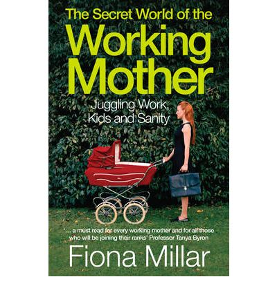 The Secret World of the Working Mother : Fiona Millar ...