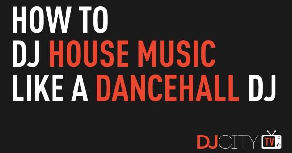 How To DJ House Music Like a Dancehall DJ - DJcity News ...