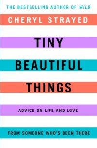 Tiny Beautiful Things, by Cheryl Strayed