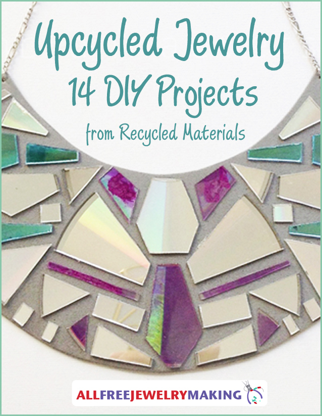 Upcycled Jewelry 14 DIY Projects From Recycled Materials