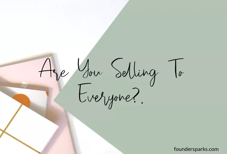 ARE YOU SELLING TO EVERYONE? – Identify your Ideal Customer