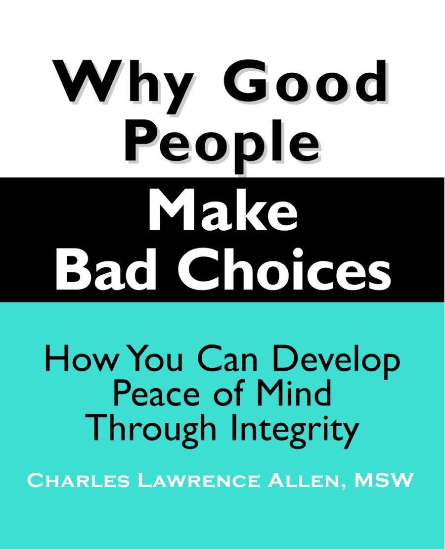 Why Good People Make Bad Choices: How You Can Develop Peace of Mind Through Integrity