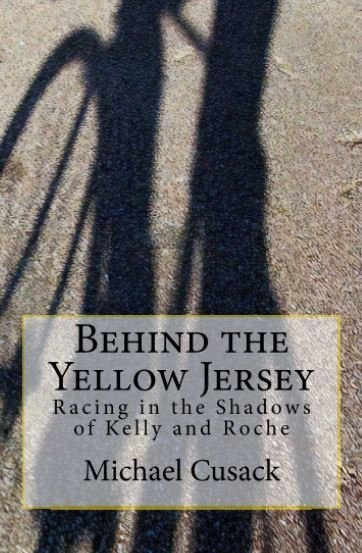 Behind the Yellow Jersey - Racing in the Shadows of Kelly and Roche