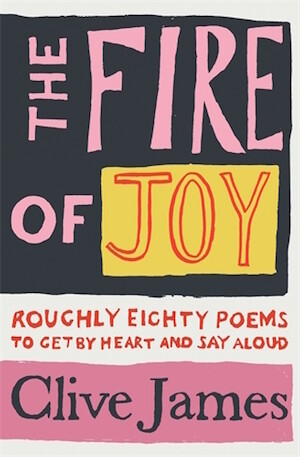 The Fire if Joy: Roughly 80 Poems To Get By Heart and Say Aloud by Clive James
